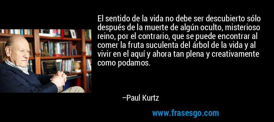 El sentido de la vida no debe ser descubierto sólo después de la muerte de algún oculto, misterioso reino, por el contrario, que se puede encontrar al comer la fruta suculenta del árbol de la vida y al vivir en el aquí y ahora tan plena y creativamente como podamos. – Paul Kurtz