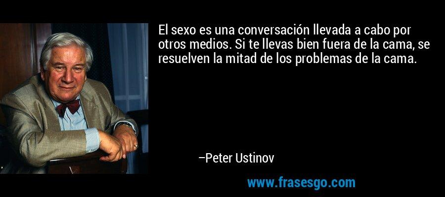 El sexo es una conversación llevada a cabo por otros medios. Si te llevas bien fuera de la cama, se resuelven la mitad de los problemas de la cama. – Peter Ustinov