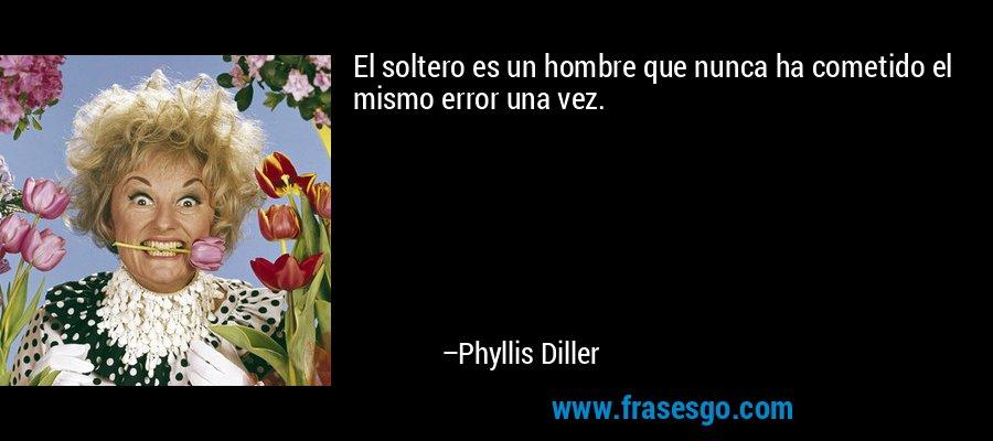 El soltero es un hombre que nunca ha cometido el mismo error una vez. – Phyllis Diller