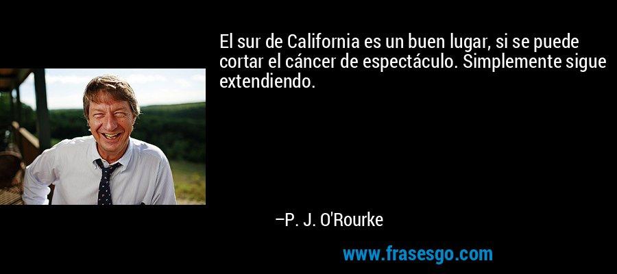 El sur de California es un buen lugar, si se puede cortar el cáncer de espectáculo. Simplemente sigue extendiendo. – P. J. O'Rourke