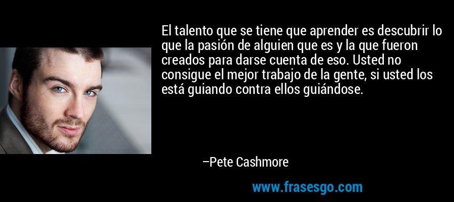 El talento que se tiene que aprender es descubrir lo que la pasión de alguien que es y la que fueron creados para darse cuenta de eso. Usted no consigue el mejor trabajo de la gente, si usted los está guiando contra ellos guiándose. – Pete Cashmore
