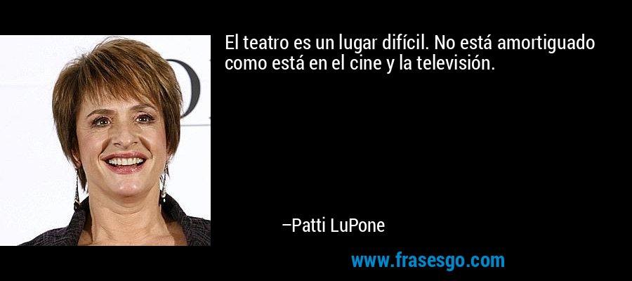 El teatro es un lugar difícil. No está amortiguado como está en el cine y la televisión. – Patti LuPone