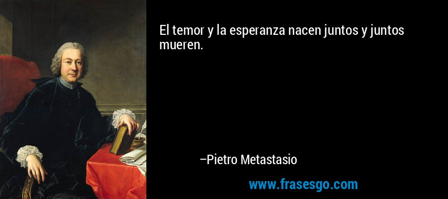 El temor y la esperanza nacen juntos y juntos mueren. – Pietro Metastasio