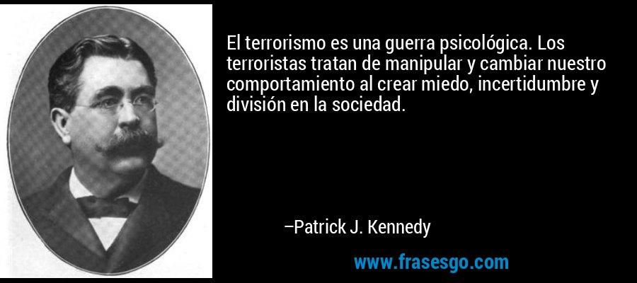 El terrorismo es una guerra psicológica. Los terroristas tratan de manipular y cambiar nuestro comportamiento al crear miedo, incertidumbre y división en la sociedad. – Patrick J. Kennedy