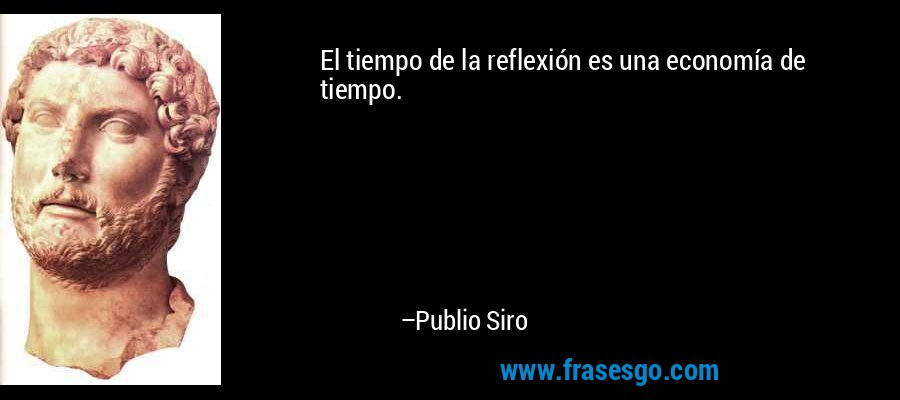 El tiempo de la reflexión es una economía de tiempo. – Publio Siro