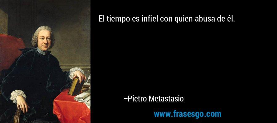 El tiempo es infiel con quien abusa de él. – Pietro Metastasio