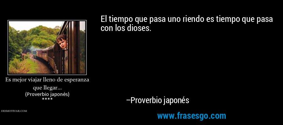 El tiempo que pasa uno riendo es tiempo que pasa con los dioses. – Proverbio japonés