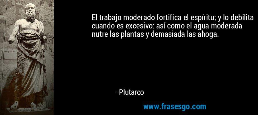 El trabajo moderado fortifica el espíritu; y lo debilita cuando es excesivo: así como el agua moderada nutre las plantas y demasiada las ahoga. – Plutarco
