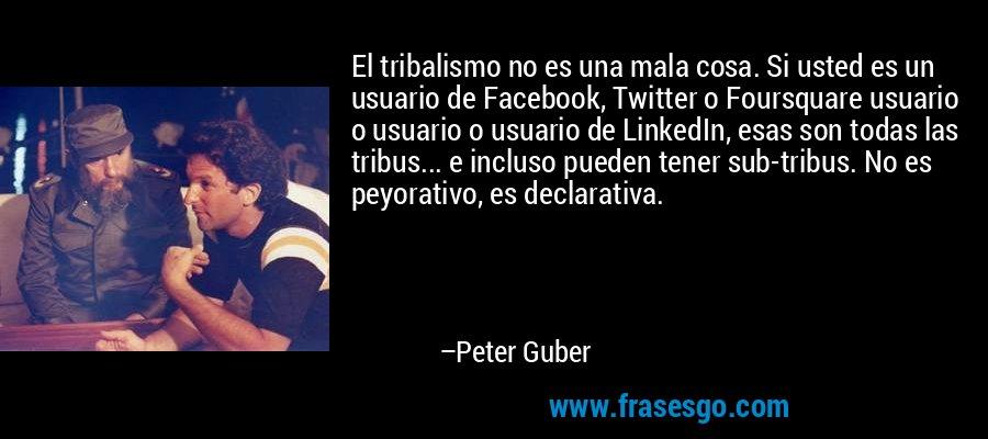 El tribalismo no es una mala cosa. Si usted es un usuario de Facebook, Twitter o Foursquare usuario o usuario o usuario de LinkedIn, esas son todas las tribus... e incluso pueden tener sub-tribus. No es peyorativo, es declarativa. – Peter Guber