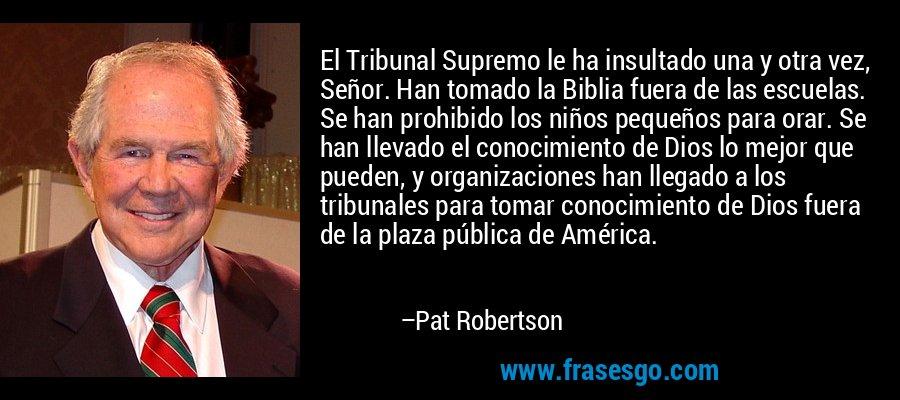 El Tribunal Supremo le ha insultado una y otra vez, Señor. Han tomado la Biblia fuera de las escuelas. Se han prohibido los niños pequeños para orar. Se han llevado el conocimiento de Dios lo mejor que pueden, y organizaciones han llegado a los tribunales para tomar conocimiento de Dios fuera de la plaza pública de América. – Pat Robertson