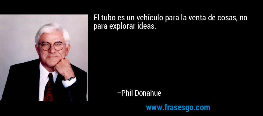El tubo es un vehículo para la venta de cosas, no para explorar ideas. – Phil Donahue