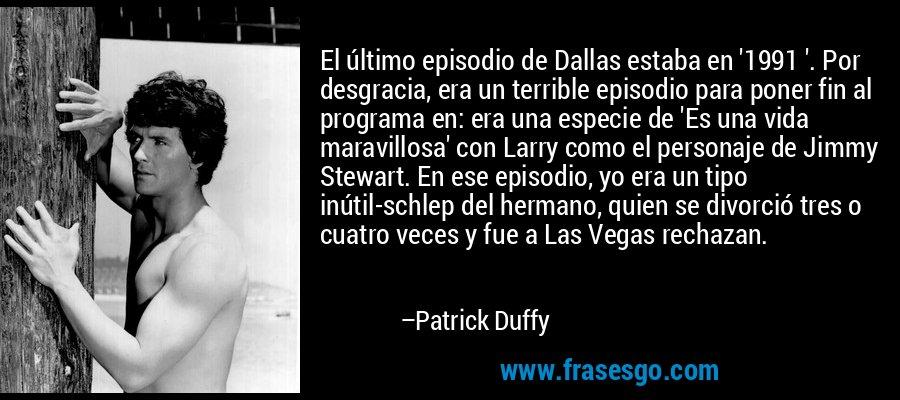 El último episodio de Dallas estaba en '1991 '. Por desgracia, era un terrible episodio para poner fin al programa en: era una especie de 'Es una vida maravillosa' con Larry como el personaje de Jimmy Stewart. En ese episodio, yo era un tipo inútil-schlep del hermano, quien se divorció tres o cuatro veces y fue a Las Vegas rechazan. – Patrick Duffy