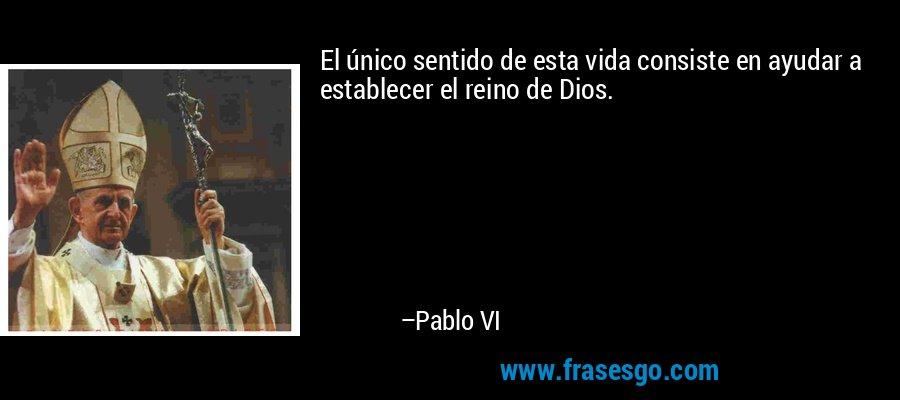 El único sentido de esta vida consiste en ayudar a establecer el reino de Dios. – Pablo VI