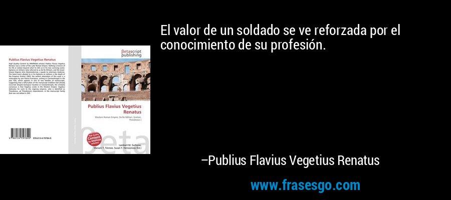 El valor de un soldado se ve reforzada por el conocimiento de su profesión. – Publius Flavius Vegetius Renatus