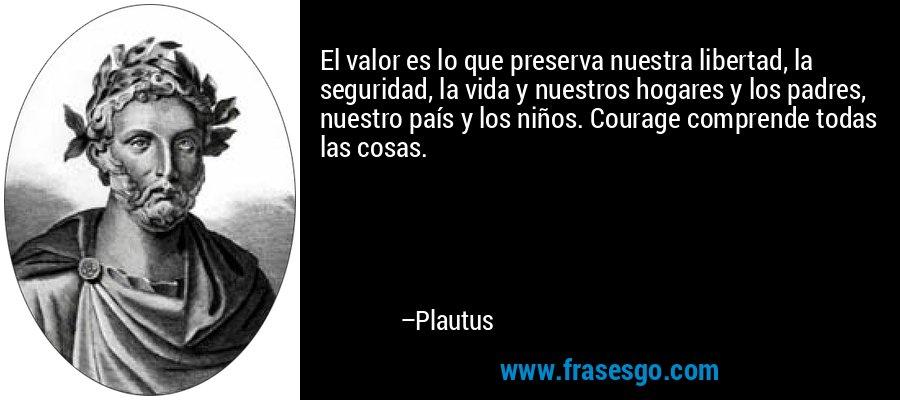 El valor es lo que preserva nuestra libertad, la seguridad, la vida y nuestros hogares y los padres, nuestro país y los niños. Courage comprende todas las cosas. – Plautus