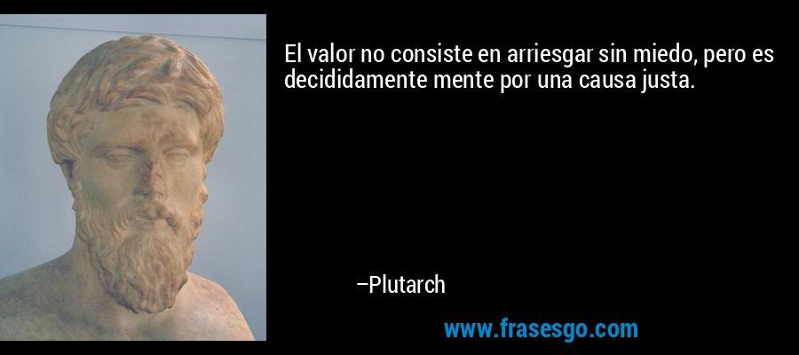 El valor no consiste en arriesgar sin miedo, pero es decididamente mente por una causa justa. – Plutarch