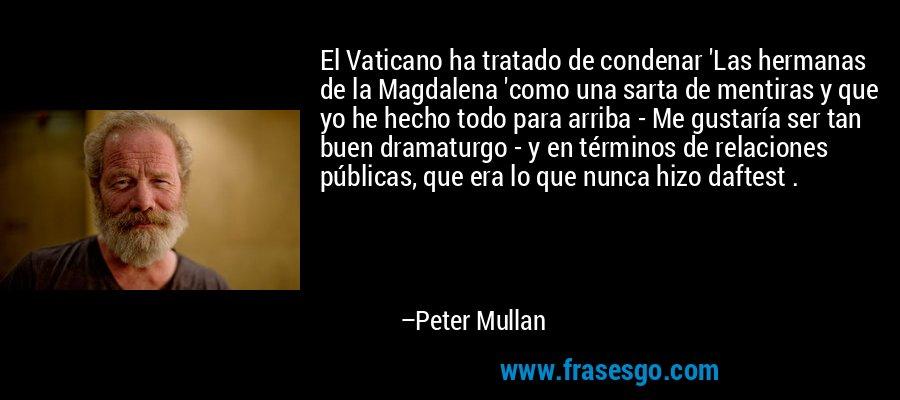 El Vaticano ha tratado de condenar 'Las hermanas de la Magdalena 'como una sarta de mentiras y que yo he hecho todo para arriba - Me gustaría ser tan buen dramaturgo - y en términos de relaciones públicas, que era lo que nunca hizo daftest . – Peter Mullan
