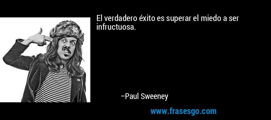 El verdadero éxito es superar el miedo a ser infructuosa. – Paul Sweeney