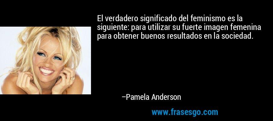 El verdadero significado del feminismo es la siguiente: para utilizar su fuerte imagen femenina para obtener buenos resultados en la sociedad. – Pamela Anderson