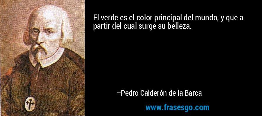 El verde es el color principal del mundo, y que a partir del cual surge su belleza. – Pedro Calderón de la Barca