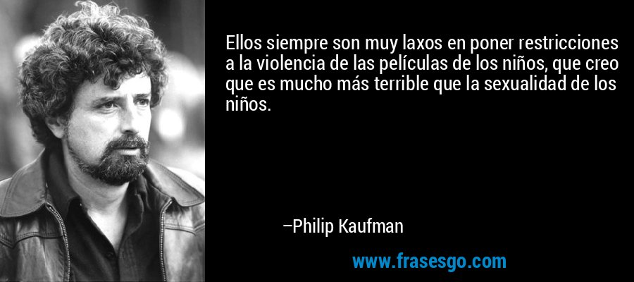 Ellos siempre son muy laxos en poner restricciones a la violencia de las películas de los niños, que creo que es mucho más terrible que la sexualidad de los niños. – Philip Kaufman