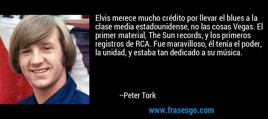 Elvis merece mucho crédito por llevar el blues a la clase media estadounidense, no las cosas Vegas. El primer material, The Sun records, y los primeros registros de RCA. Fue maravilloso, él tenía el poder, la unidad, y estaba tan dedicado a su música. – Peter Tork