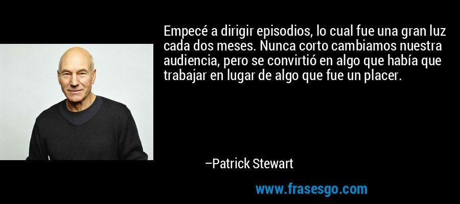 Empecé a dirigir episodios, lo cual fue una gran luz cada dos meses. Nunca corto cambiamos nuestra audiencia, pero se convirtió en algo que había que trabajar en lugar de algo que fue un placer. – Patrick Stewart