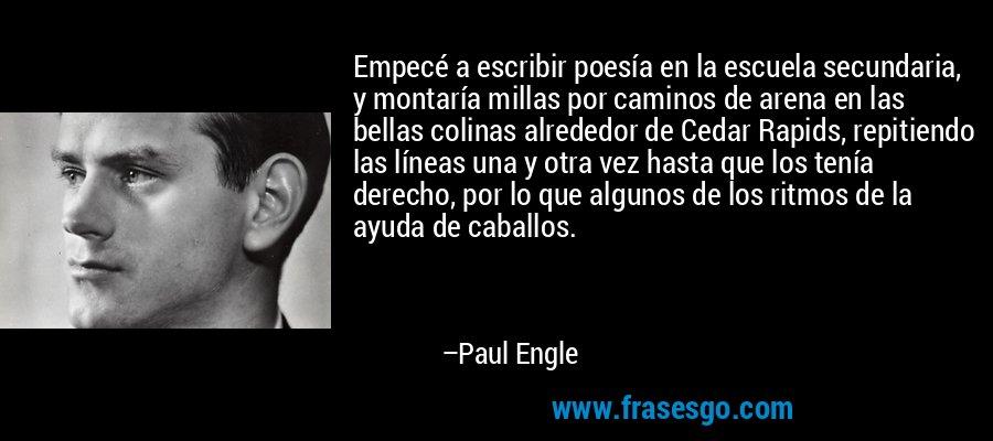 Empecé a escribir poesía en la escuela secundaria, y montaría millas por caminos de arena en las bellas colinas alrededor de Cedar Rapids, repitiendo las líneas una y otra vez hasta que los tenía derecho, por lo que algunos de los ritmos de la ayuda de caballos. – Paul Engle