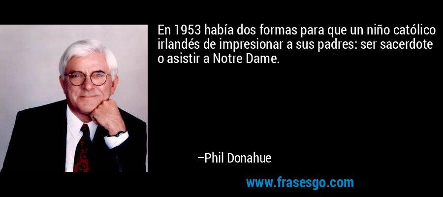 En 1953 había dos formas para que un niño católico irlandés de impresionar a sus padres: ser sacerdote o asistir a Notre Dame. – Phil Donahue