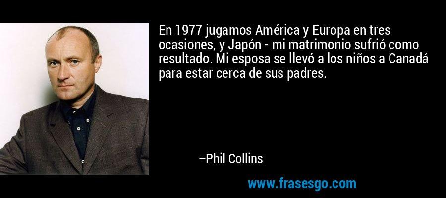 En 1977 jugamos América y Europa en tres ocasiones, y Japón - mi matrimonio sufrió como resultado. Mi esposa se llevó a los niños a Canadá para estar cerca de sus padres. – Phil Collins