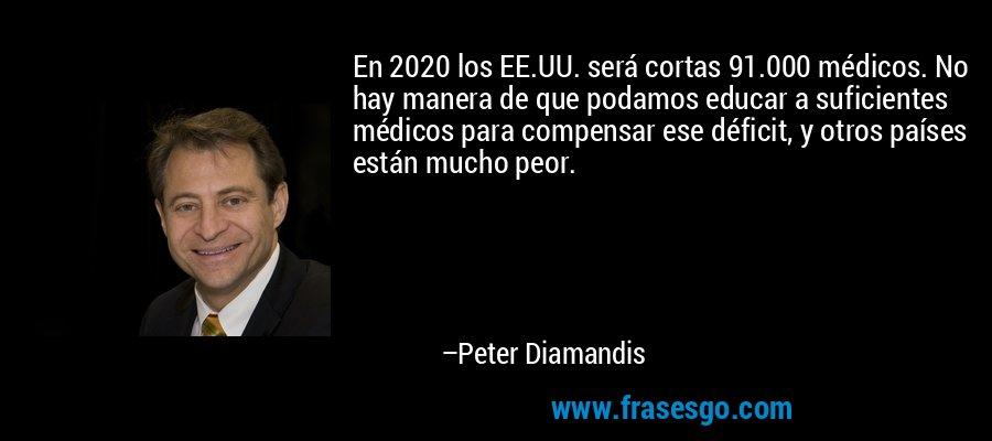 En 2020 los EE.UU. será cortas 91.000 médicos. No hay manera de que podamos educar a suficientes médicos para compensar ese déficit, y otros países están mucho peor. – Peter Diamandis