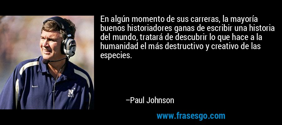 En algún momento de sus carreras, la mayoría buenos historiadores ganas de escribir una historia del mundo, tratará de descubrir lo que hace a la humanidad el más destructivo y creativo de las especies. – Paul Johnson