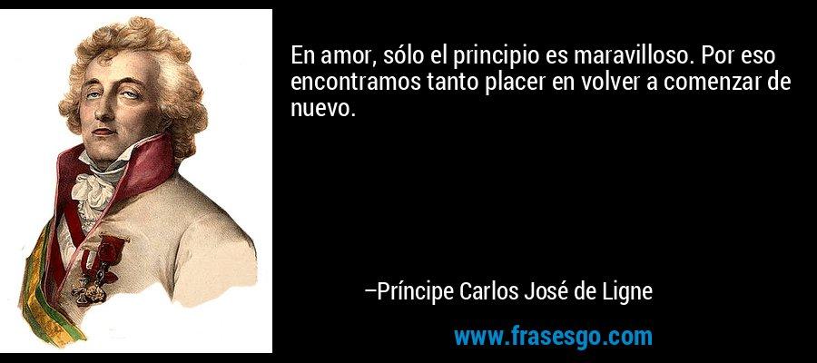 En amor, sólo el principio es maravilloso. Por eso encontramos tanto placer en volver a comenzar de nuevo. – Príncipe Carlos José de Ligne