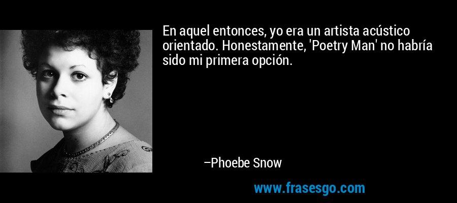 En aquel entonces, yo era un artista acústico orientado. Honestamente, 'Poetry Man' no habría sido mi primera opción. – Phoebe Snow