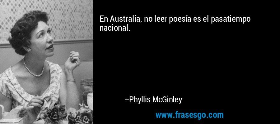 En Australia, no leer poesía es el pasatiempo nacional. – Phyllis McGinley