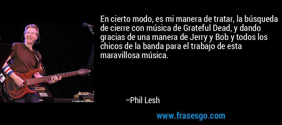 En cierto modo, es mi manera de tratar, la búsqueda de cierre con música de Grateful Dead, y dando gracias de una manera de Jerry y Bob y todos los chicos de la banda para el trabajo de esta maravillosa música. – Phil Lesh