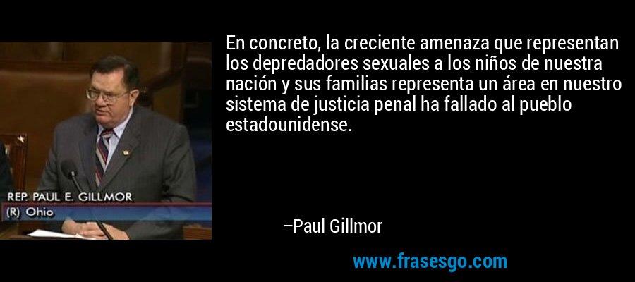 En concreto, la creciente amenaza que representan los depredadores sexuales a los niños de nuestra nación y sus familias representa un área en nuestro sistema de justicia penal ha fallado al pueblo estadounidense. – Paul Gillmor