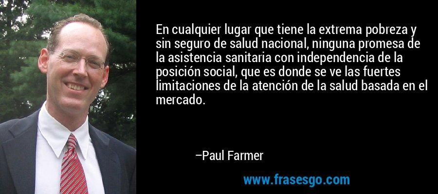 En cualquier lugar que tiene la extrema pobreza y sin seguro de salud nacional, ninguna promesa de la asistencia sanitaria con independencia de la posición social, que es donde se ve las fuertes limitaciones de la atención de la salud basada en el mercado. – Paul Farmer