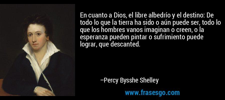 En cuanto a Dios, el libre albedrío y el destino: De todo lo que la tierra ha sido o aún puede ser, todo lo que los hombres vanos imaginan o creen, o la esperanza pueden pintar o sufrimiento puede lograr, que descanted. – Percy Bysshe Shelley