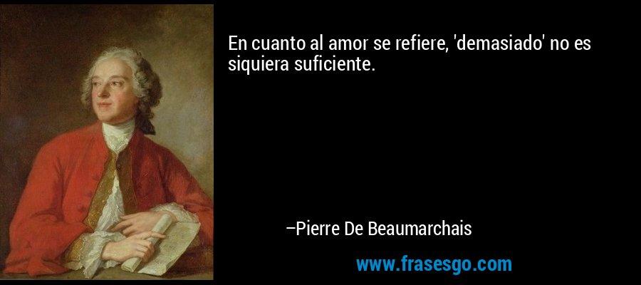 En cuanto al amor se refiere, 'demasiado' no es siquiera suficiente. – Pierre De Beaumarchais