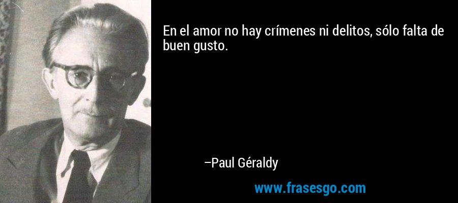 En el amor no hay crímenes ni delitos, sólo falta de buen gusto. – Paul Géraldy
