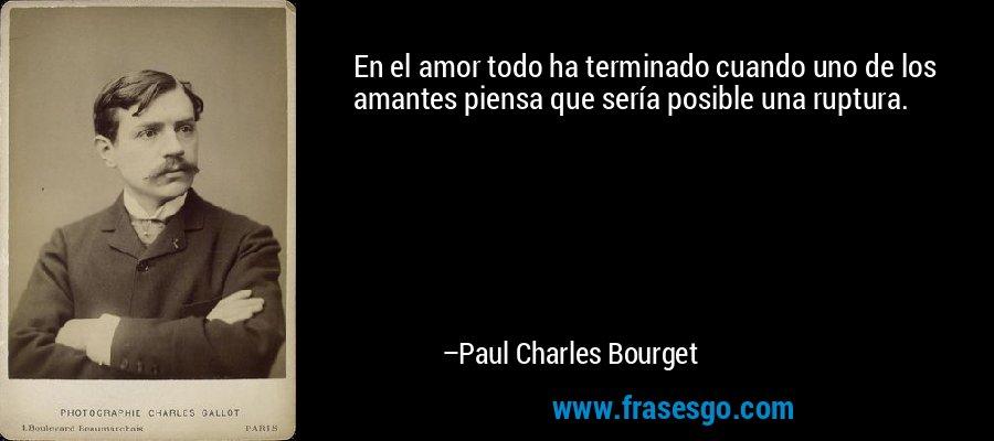 En el amor todo ha terminado cuando uno de los amantes piensa que sería posible una ruptura. – Paul Charles Bourget