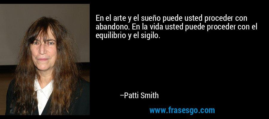 En el arte y el sueño puede usted proceder con abandono. En la vida usted puede proceder con el equilibrio y el sigilo. – Patti Smith