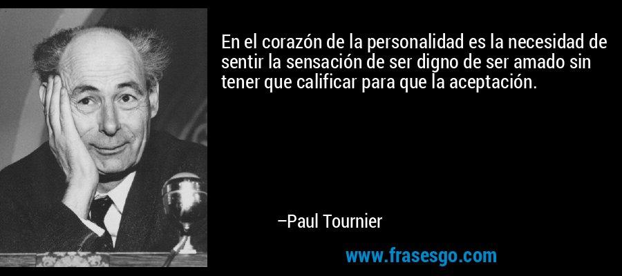 En el corazón de la personalidad es la necesidad de sentir la sensación de ser digno de ser amado sin tener que calificar para que la aceptación. – Paul Tournier