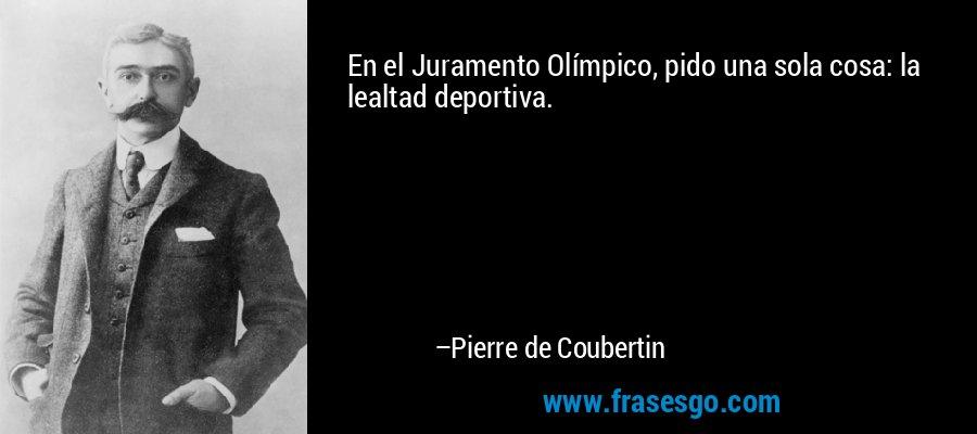 En el Juramento Olímpico, pido una sola cosa: la lealtad deportiva. – Pierre de Coubertin