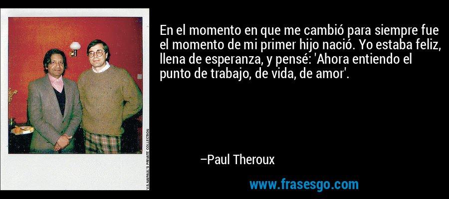 En el momento en que me cambió para siempre fue el momento de mi primer hijo nació. Yo estaba feliz, llena de esperanza, y pensé: 'Ahora entiendo el punto de trabajo, de vida, de amor'. – Paul Theroux