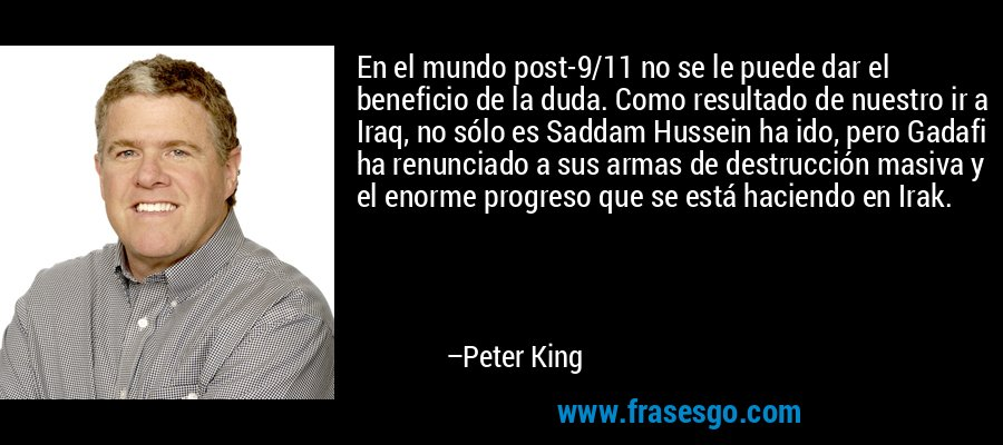 En el mundo post-9/11 no se le puede dar el beneficio de la duda. Como resultado de nuestro ir a Iraq, no sólo es Saddam Hussein ha ido, pero Gadafi ha renunciado a sus armas de destrucción masiva y el enorme progreso que se está haciendo en Irak. – Peter King