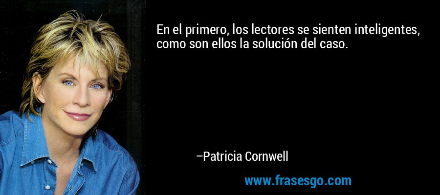 En el primero, los lectores se sienten inteligentes, como son ellos la solución del caso. – Patricia Cornwell