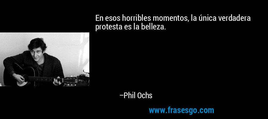 En esos horribles momentos, la única verdadera protesta es la belleza. – Phil Ochs