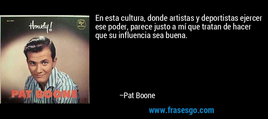 En esta cultura, donde artistas y deportistas ejercer ese poder, parece justo a mí que tratan de hacer que su influencia sea buena. – Pat Boone